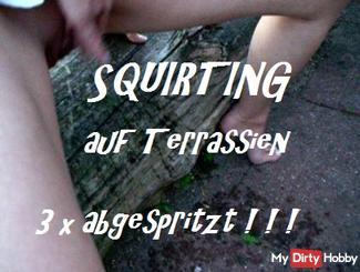 SQUIRTING auf Terrassien - 3 x abgespritzt
