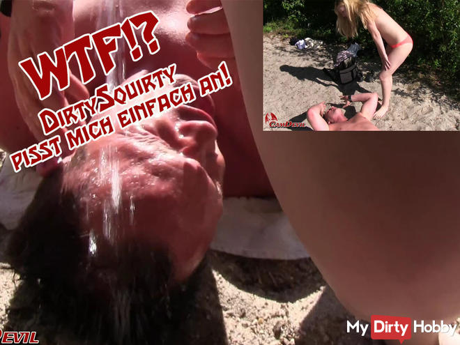 WTF! DirtySquirty pissing on me!