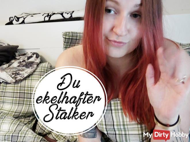 You disgusting stalker