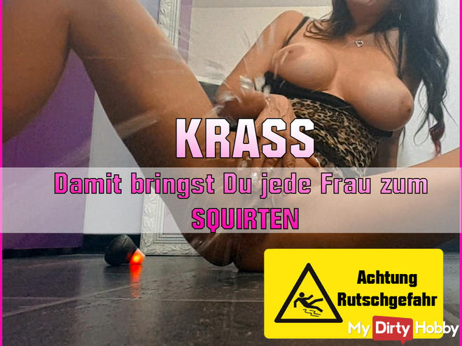 KRASS !!! With that, you bring every woman to SQUIRTEN