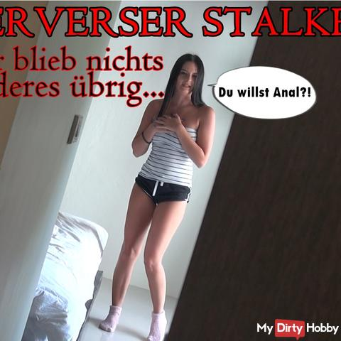 PERVERSER STALKER! I had no choice ...