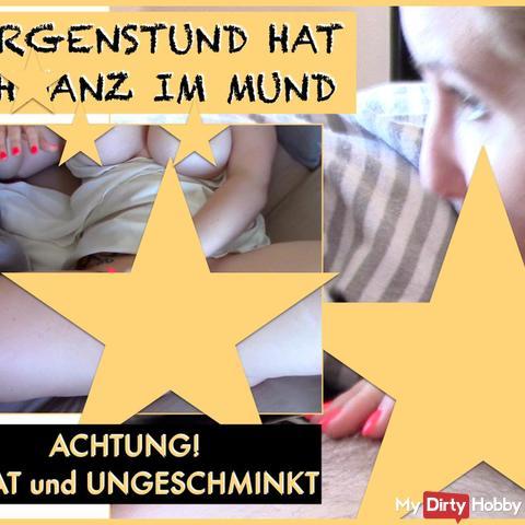 MORGENSTUND HAT schw**z IM MUND - absolut privat