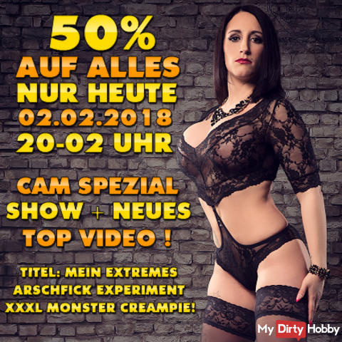 TODAY FR. 02.02.2018! 50% OFF EVERYTHING FROM 8 PM - 2 PM IN THE EARLY! + WEBCAM SPECIAL SHOW! + 2 NEW TOP CLIPS! THE ABSOLUTE OBERHAMMER !!! BEAT TO FUCK AND PURE;) TODAY ON FR. 02.02 OF 20 - 02 O'CLOCK IN THE EARLY;)